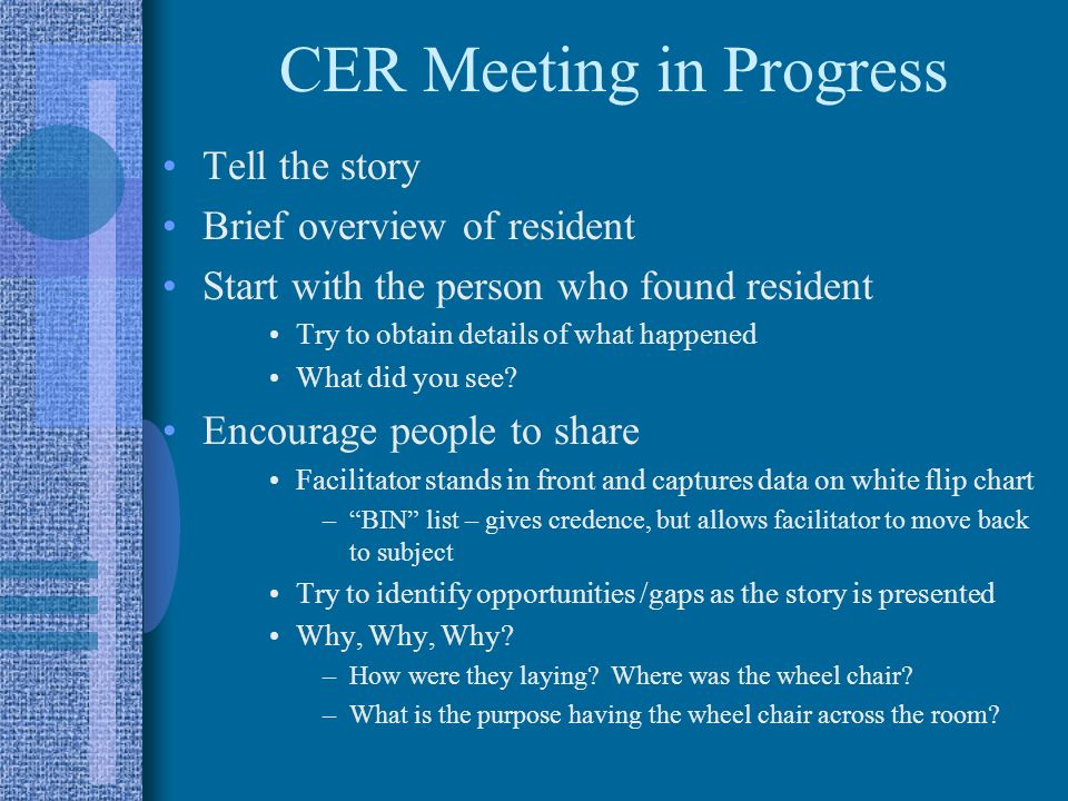 CER Meeting in Progress Tell the story Brief overview of resident Start with the person who found resident Try to obtain details of what happened What