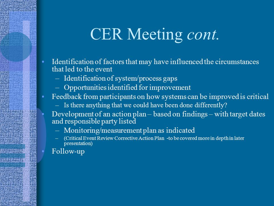 CER Meeting cont. Identification of factors that may have influenced the circumstances that led to the event –Identification of system/process gaps –O