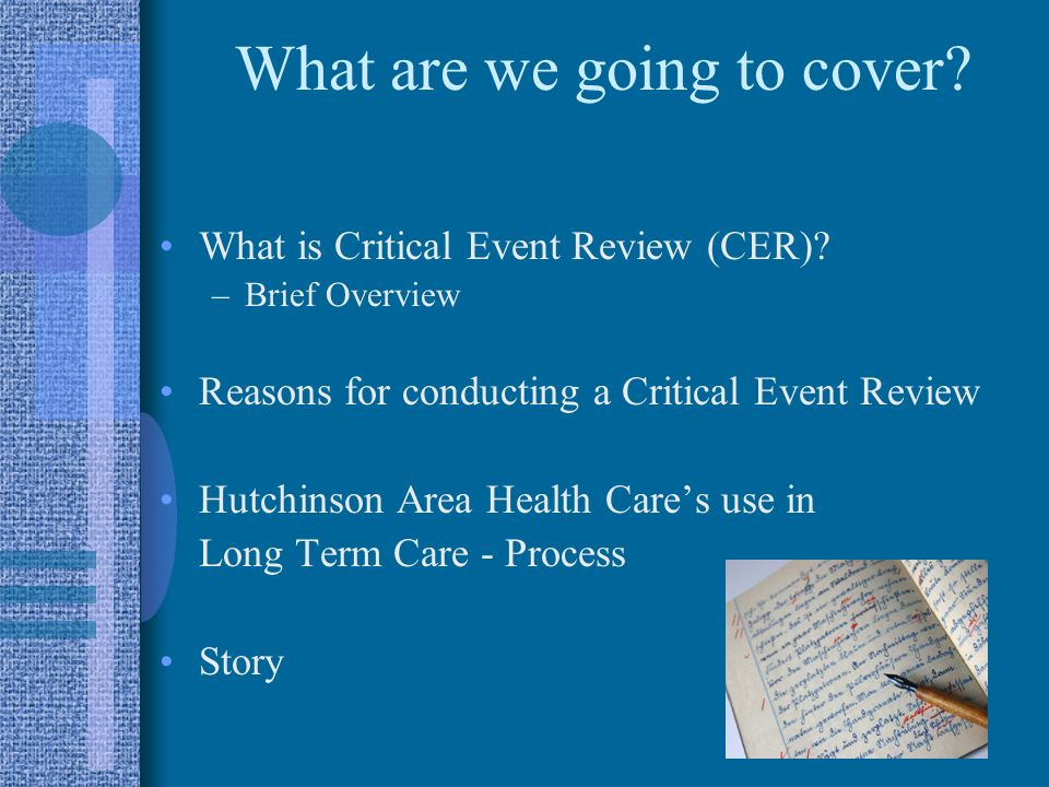 What are we going to cover? What is Critical Event Review (CER)? –Brief Overview Reasons for conducting a Critical Event Review Hutchinson Area Health