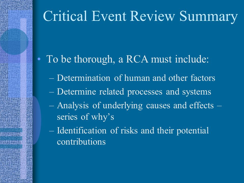 Critical Event Review Summary To be thorough, a RCA must include: –Determination of human and other factors –Determine related processes and systems –