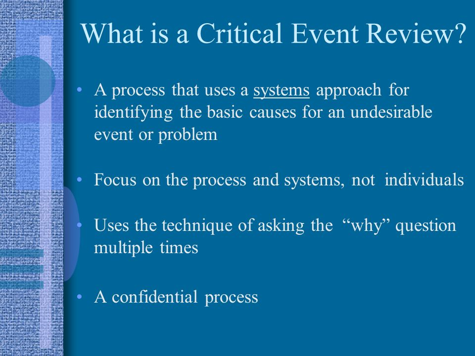 What is a Critical Event Review? A process that uses a systems approach for identifying the basic causes for an undesirable event or problem Focus on