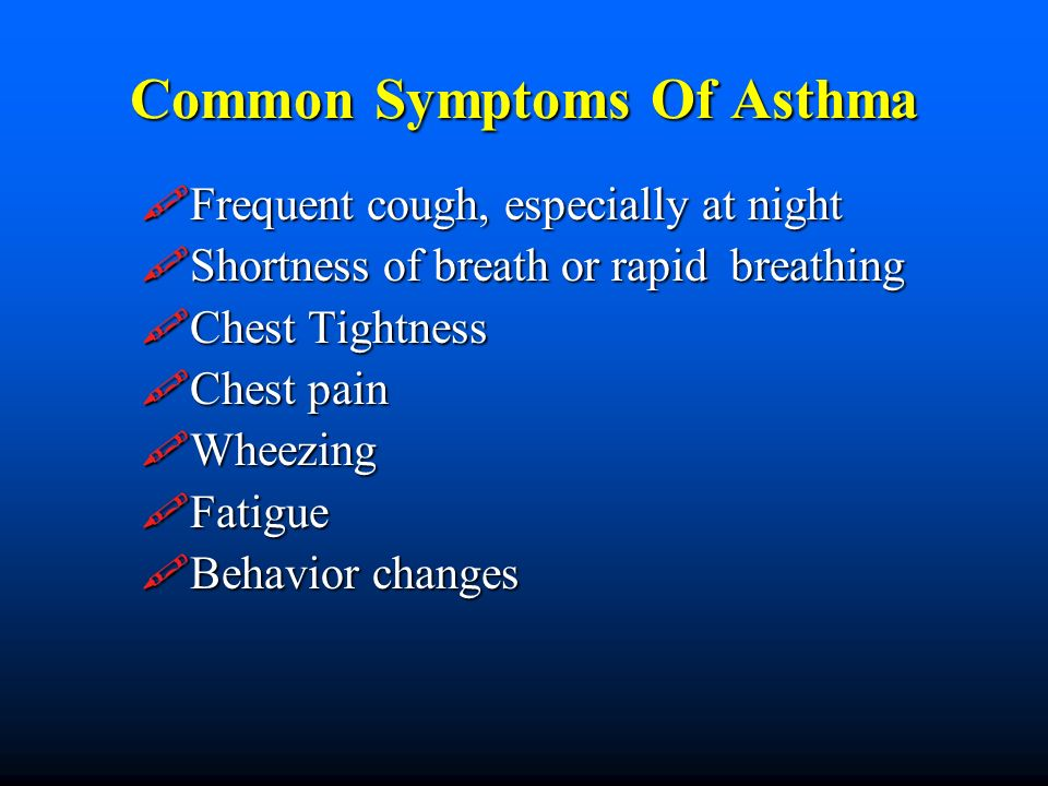 Common Symptoms Of Asthma Frequent cough, especially at night Frequent cough, especially at night Shortness of breath or rapid breathing Shortness of breath or rapid breathing Chest Tightness Chest Tightness Chest pain Chest pain Wheezing Wheezing Fatigue Fatigue Behavior changes Behavior changes