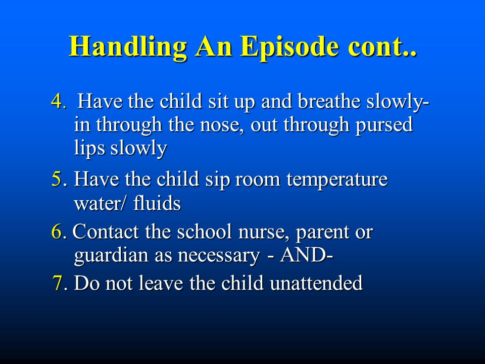 Handling An Episode cont.. 4. Have the child sit up and breathe slowly- in through the nose, out through pursed lips slowly 4. Have the child sit up a