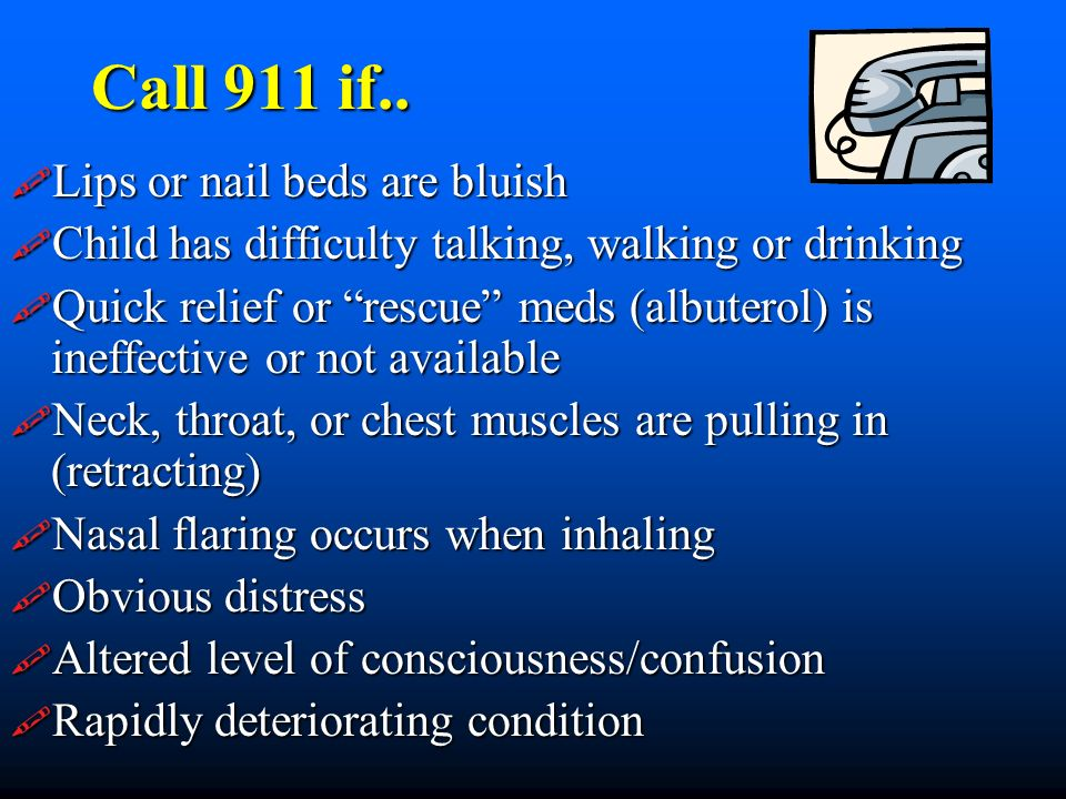 Call 911 if.. Lips or nail beds are bluish Lips or nail beds are bluish Child has difficulty talking, walking or drinking Child has difficulty talking