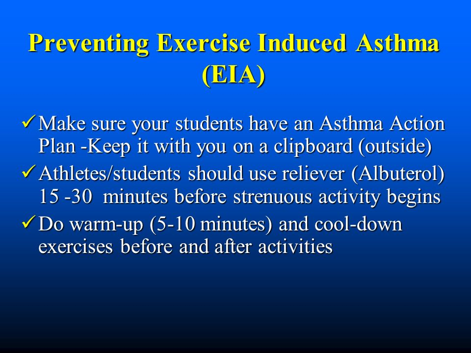 Preventing Exercise Induced Asthma (EIA) Make sure your students have an Asthma Action Plan -Keep it with you on a clipboard (outside) Make sure your students have an Asthma Action Plan -Keep it with you on a clipboard (outside) Athletes/students should use reliever (Albuterol) 15 -30 minutes before strenuous activity begins Athletes/students should use reliever (Albuterol) 15 -30 minutes before strenuous activity begins Do warm-up (5-10 minutes) and cool-down exercises before and after activities Do warm-up (5-10 minutes) and cool-down exercises before and after activities
