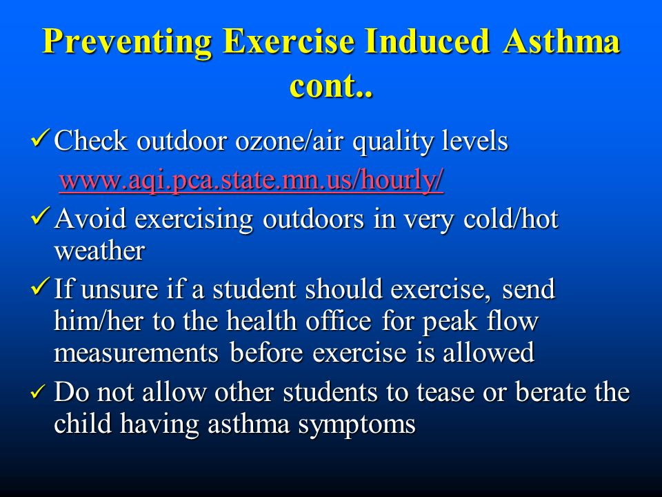 Preventing Exercise Induced Asthma cont.. Check outdoor ozone/air quality levels Check outdoor ozone/air quality levels www.aqi.pca.state.mn.us/hourly
