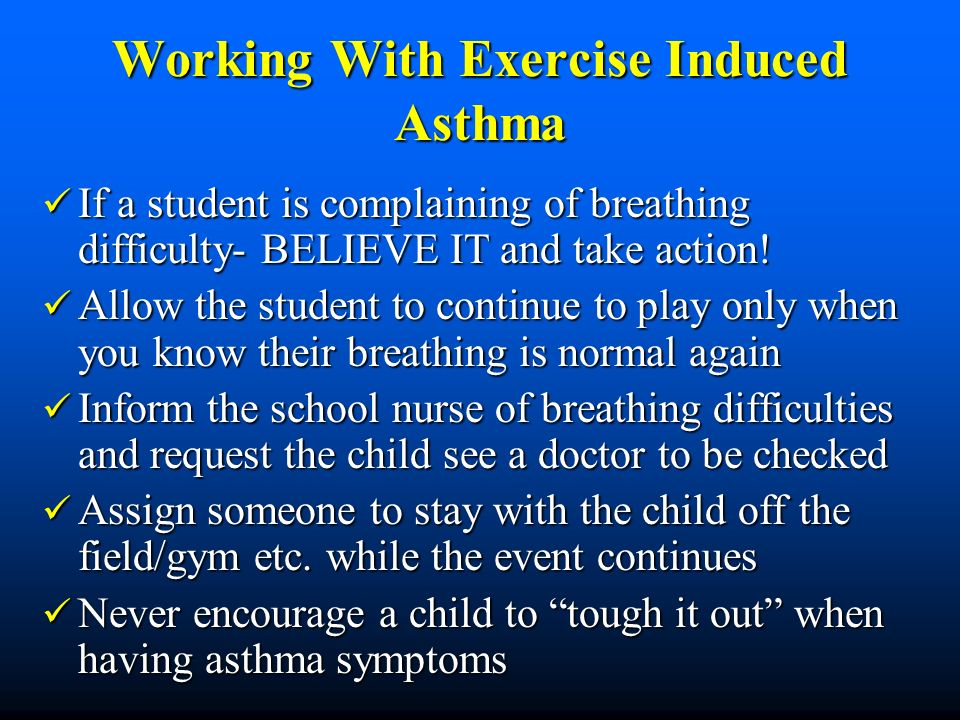 Working With Exercise Induced Asthma If a student is complaining of breathing difficulty- BELIEVE IT and take action.