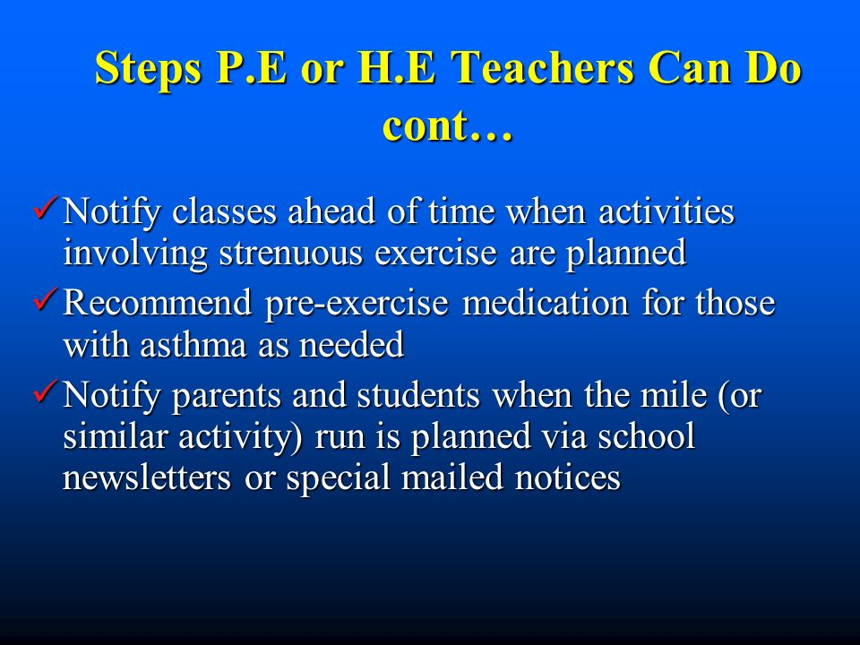 Steps P.E or H.E Teachers Can Do cont… Notify classes ahead of time when activities involving strenuous exercise are planned Notify classes ahead of time when activities involving strenuous exercise are planned Recommend pre-exercise medication for those with asthma as needed Recommend pre-exercise medication for those with asthma as needed Notify parents and students when the mile (or similar activity) run is planned via school newsletters or special mailed notices Notify parents and students when the mile (or similar activity) run is planned via school newsletters or special mailed notices