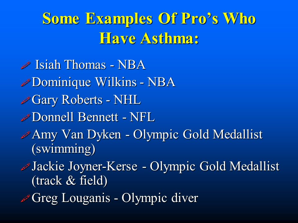 Some Examples Of Pros Who Have Asthma: Isiah Thomas - NBA Isiah Thomas - NBA Dominique Wilkins - NBA Dominique Wilkins - NBA Gary Roberts - NHL Gary Roberts - NHL Donnell Bennett - NFL Donnell Bennett - NFL Amy Van Dyken - Olympic Gold Medallist (swimming) Amy Van Dyken - Olympic Gold Medallist (swimming) Jackie Joyner-Kerse - Olympic Gold Medallist (track & field) Jackie Joyner-Kerse - Olympic Gold Medallist (track & field) Greg Louganis - Olympic diver Greg Louganis - Olympic diver