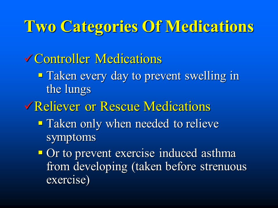 Two Categories Of Medications Controller Medications Controller Medications Taken every day to prevent swelling in the lungs Taken every day to prevent swelling in the lungs Reliever or Rescue Medications Reliever or Rescue Medications Taken only when needed to relieve symptoms Taken only when needed to relieve symptoms Or to prevent exercise induced asthma from developing (taken before strenuous exercise) Or to prevent exercise induced asthma from developing (taken before strenuous exercise)