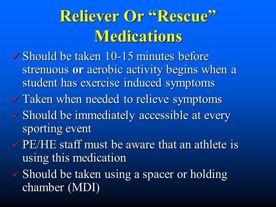 Reliever Or Rescue Medications Should be taken 10-15 minutes before strenuous or aerobic activity begins when a student has exercise induced symptoms Should be taken 10-15 minutes before strenuous or aerobic activity begins when a student has exercise induced symptoms Taken when needed to relieve symptoms Taken when needed to relieve symptoms Should be immediately accessible at every sporting event Should be immediately accessible at every sporting event PE/HE staff must be aware that an athlete is using this medication PE/HE staff must be aware that an athlete is using this medication Should be taken using a spacer or holding chamber (MDI) Should be taken using a spacer or holding chamber (MDI)