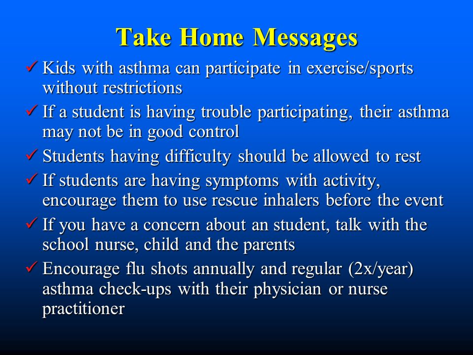 Take Home Messages Kids with asthma can participate in exercise/sports without restrictions Kids with asthma can participate in exercise/sports without restrictions If a student is having trouble participating, their asthma may not be in good control If a student is having trouble participating, their asthma may not be in good control Students having difficulty should be allowed to rest Students having difficulty should be allowed to rest If students are having symptoms with activity, encourage them to use rescue inhalers before the event If students are having symptoms with activity, encourage them to use rescue inhalers before the event If you have a concern about an student, talk with the school nurse, child and the parents If you have a concern about an student, talk with the school nurse, child and the parents Encourage flu shots annually and regular (2x/year) asthma check-ups with their physician or nurse practitioner Encourage flu shots annually and regular (2x/year) asthma check-ups with their physician or nurse practitioner