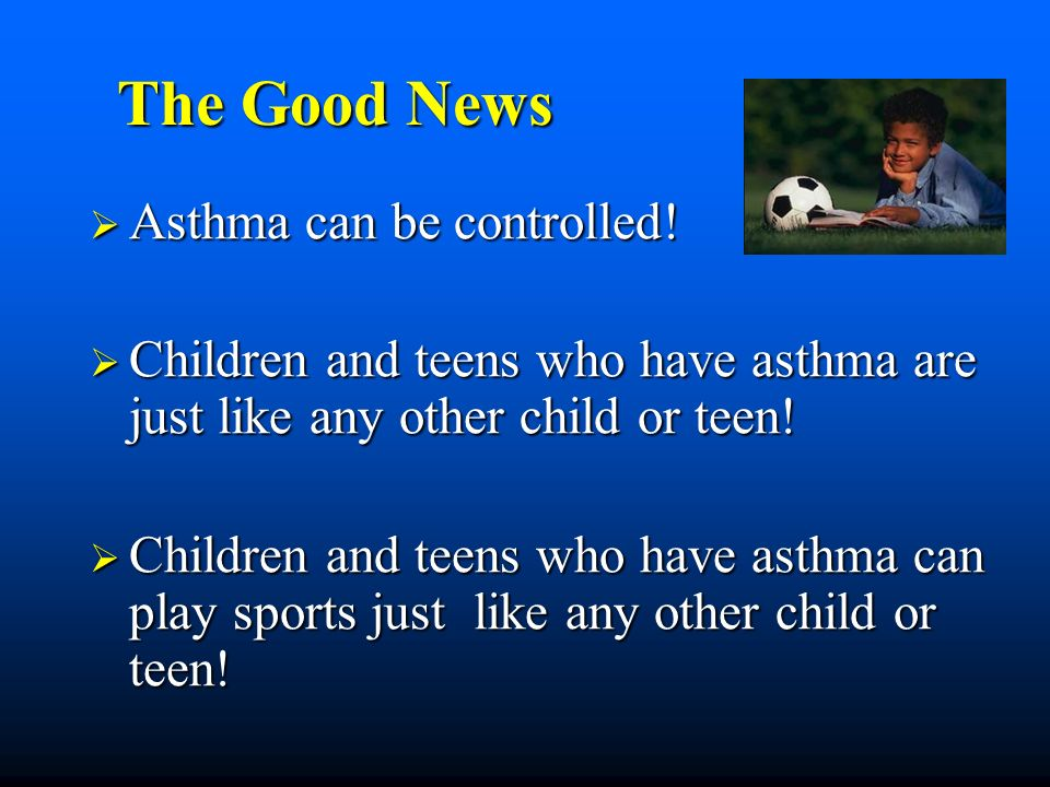 The Good News The Good News Asthma can be controlled.