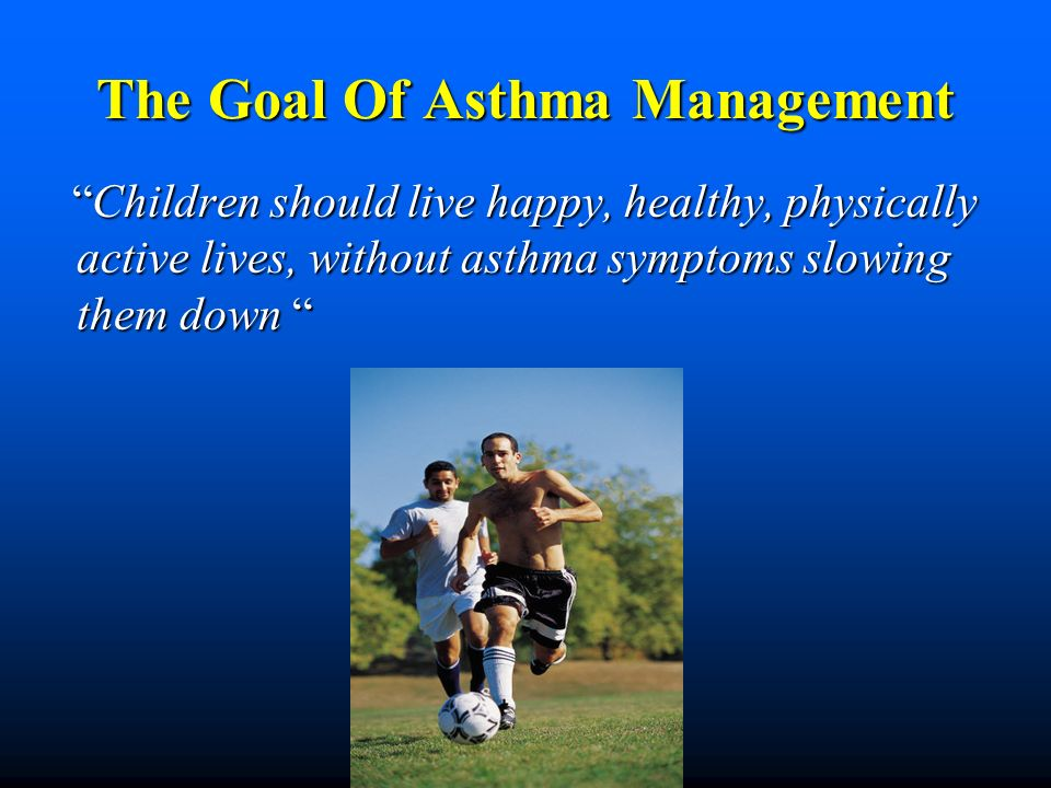The Goal Of Asthma Management Children should live happy, healthy, physically active lives, without asthma symptoms slowing them down Children should