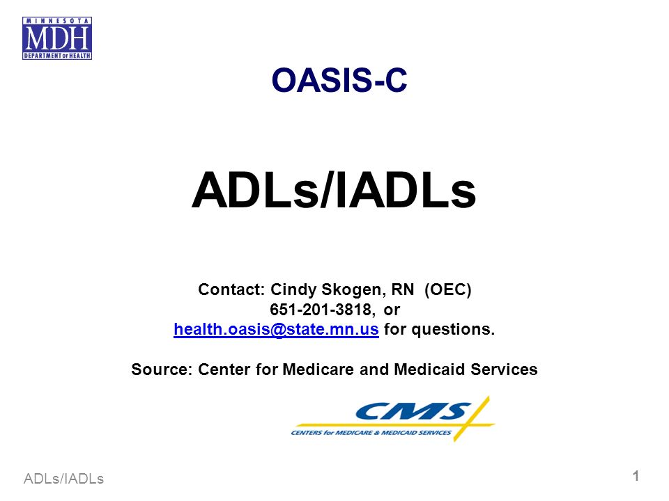 ADLs/IADLs 1 OASIS-C ADLs/IADLs Contact: Cindy Skogen, RN (OEC) 651-201-3818, or health.oasis@state.mn.ushealth.oasis@state.mn.us for questions. Sourc
