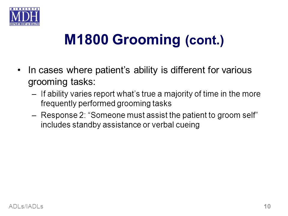 M1800 Grooming (cont.) In cases where patients ability is different for various grooming tasks: –If ability varies report whats true a majority of tim