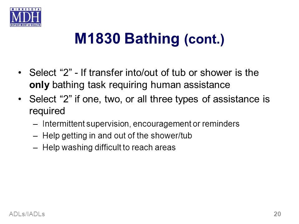 M1830 Bathing (cont.) Select 2 - If transfer into/out of tub or shower is the only bathing task requiring human assistance Select 2 if one, two, or al