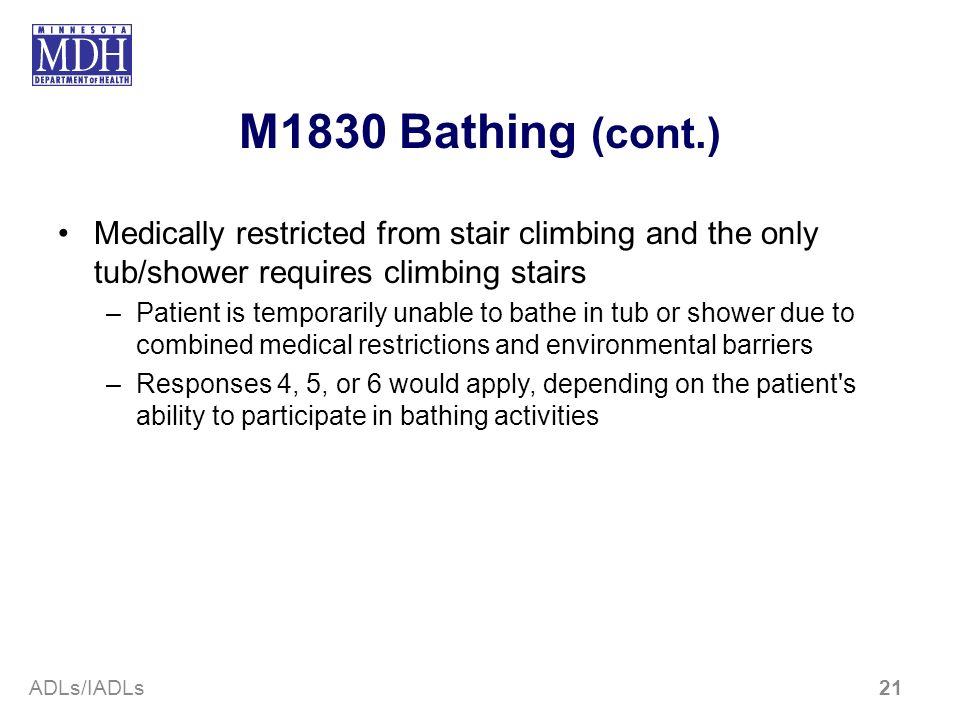 M1830 Bathing (cont.) Medically restricted from stair climbing and the only tub/shower requires climbing stairs –Patient is temporarily unable to bath