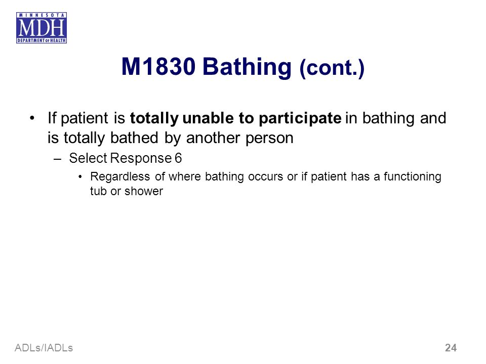M1830 Bathing (cont.) If patient is totally unable to participate in bathing and is totally bathed by another person –Select Response 6 Regardless of