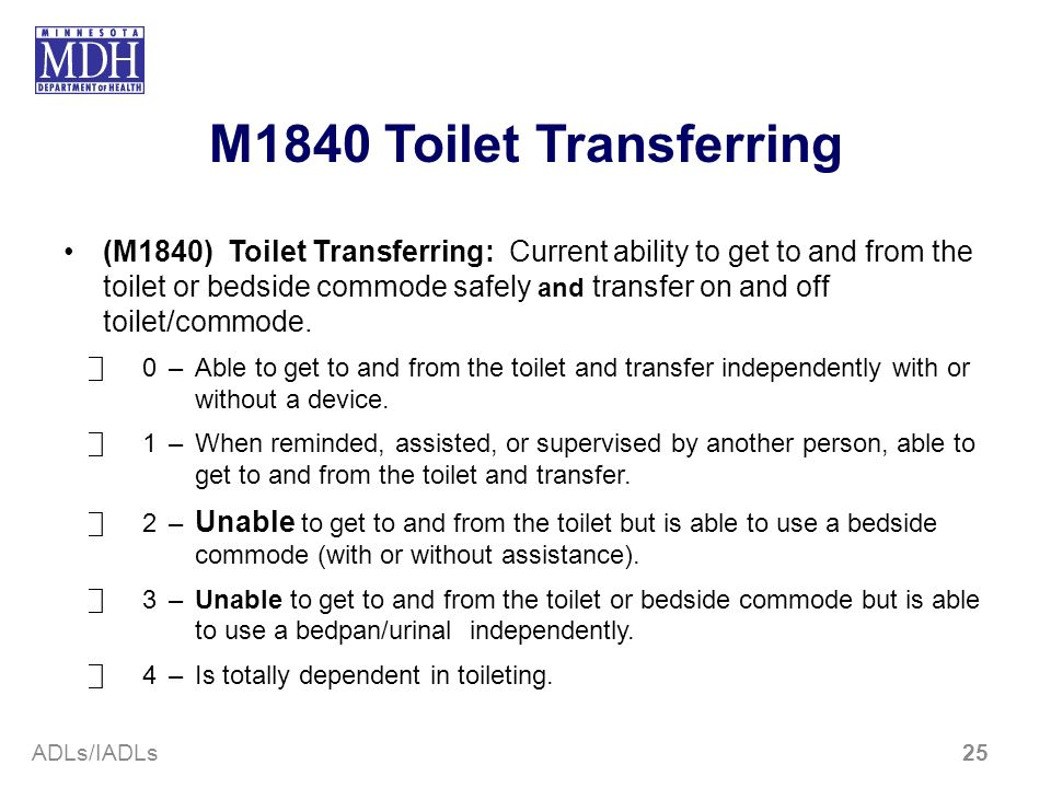M1840 Toilet Transferring (M1840) Toilet Transferring: Current ability to get to and from the toilet or bedside commode safely and transfer on and off