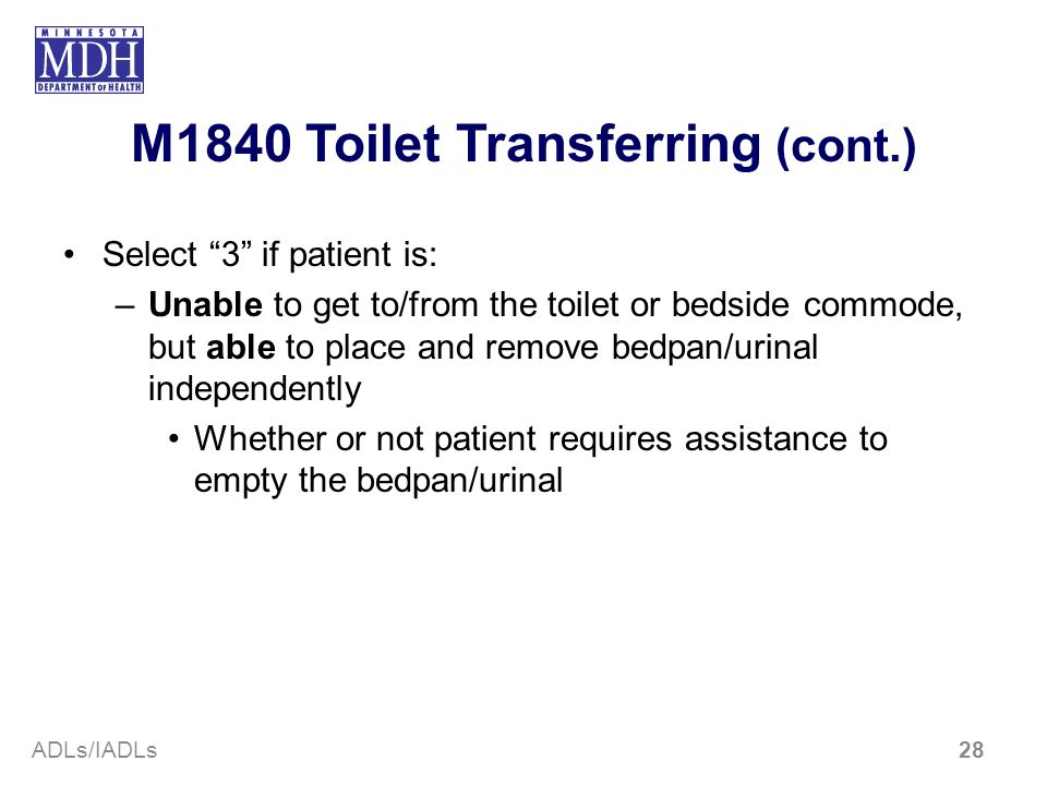M1840 Toilet Transferring (cont.) Select 3 if patient is: –Unable to get to/from the toilet or bedside commode, but able to place and remove bedpan/ur