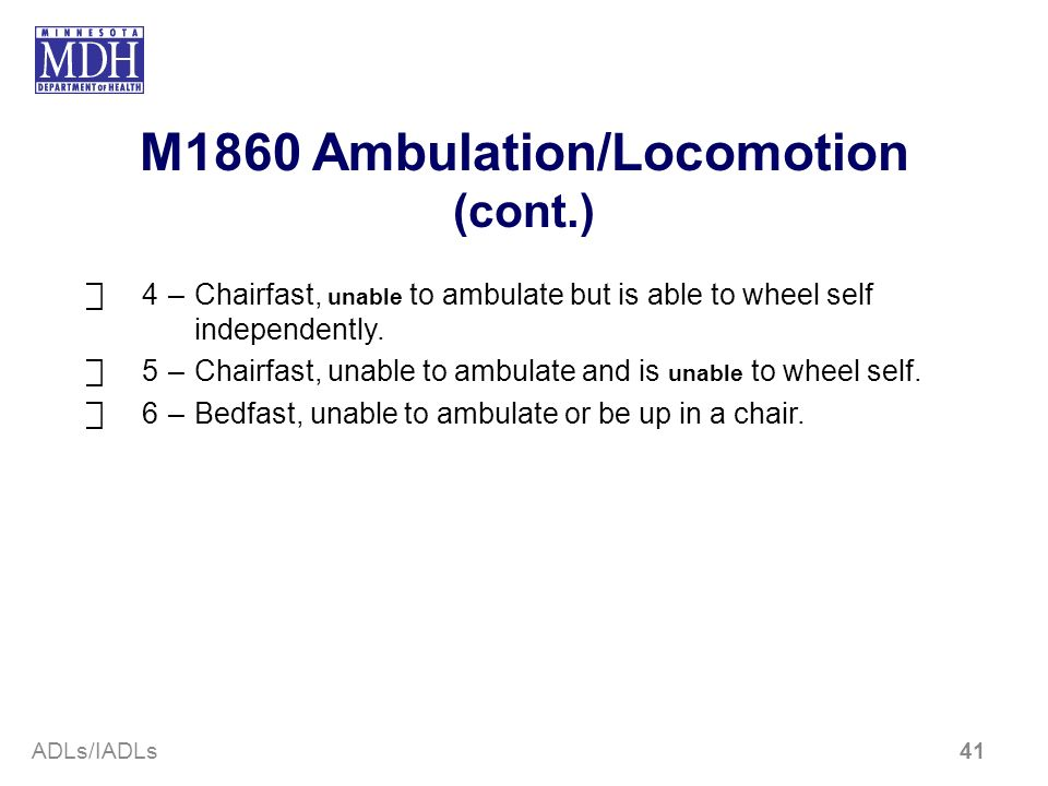 M1860 Ambulation/Locomotion (cont.) 4–Chairfast, unable to ambulate but is able to wheel self independently. 5–Chairfast, unable to ambulate and is un