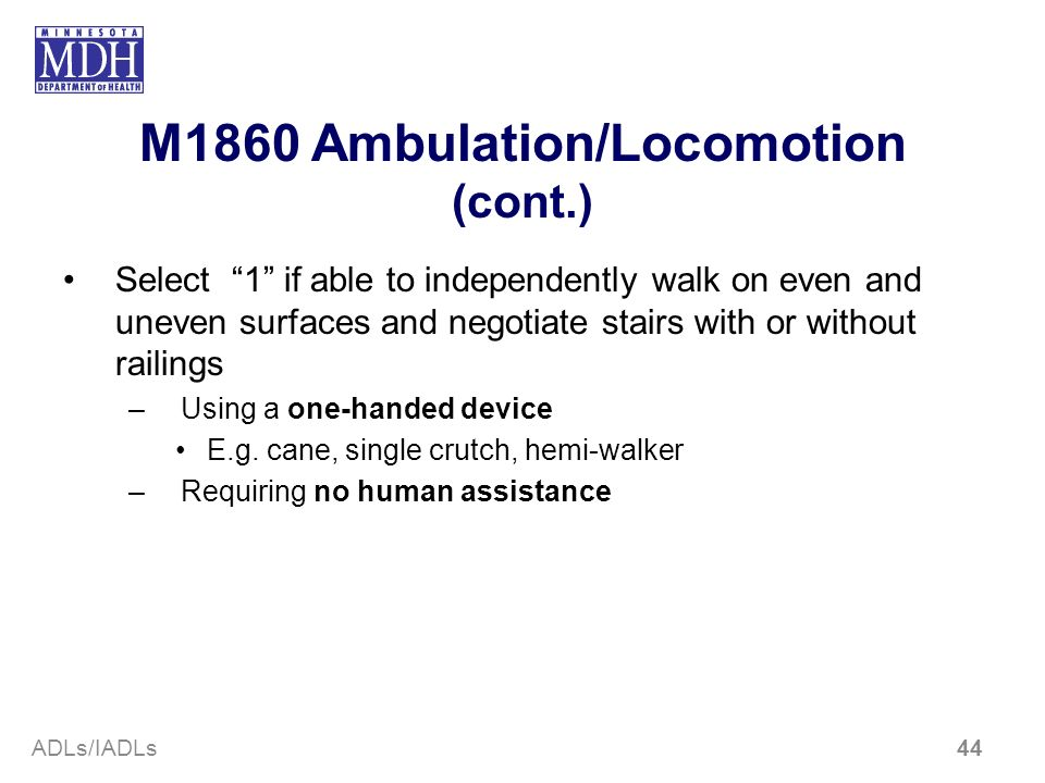 M1860 Ambulation/Locomotion (cont.) Select 1 if able to independently walk on even and uneven surfaces and negotiate stairs with or without railings –