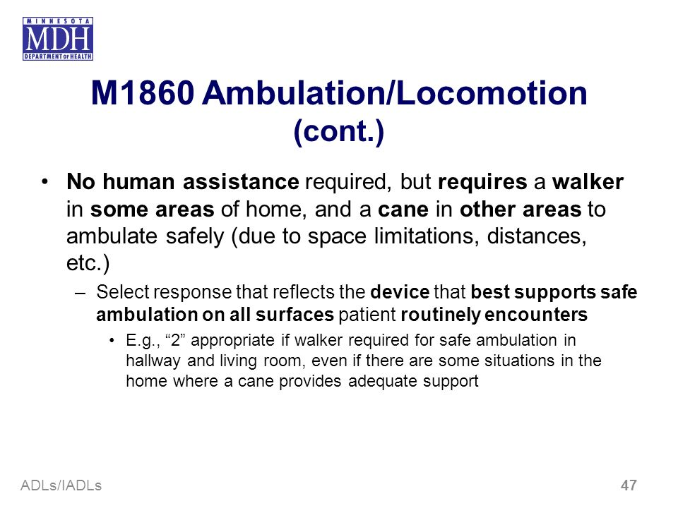 M1860 Ambulation/Locomotion (cont.) No human assistance required, but requires a walker in some areas of home, and a cane in other areas to ambulate s