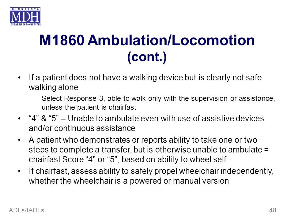 M1860 Ambulation/Locomotion (cont.) If a patient does not have a walking device but is clearly not safe walking alone –Select Response 3, able to walk