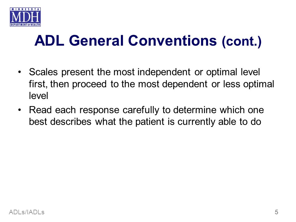 ADL General Conventions (cont.) Scales present the most independent or optimal level first, then proceed to the most dependent or less optimal level R