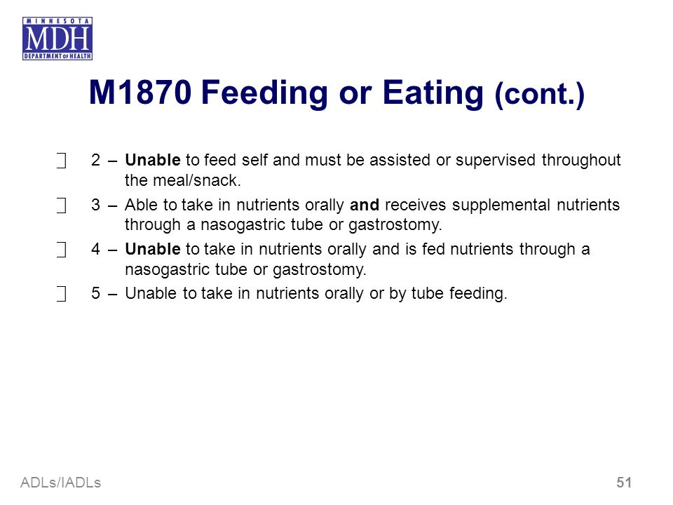 M1870 Feeding or Eating (cont.) 2–Unable to feed self and must be assisted or supervised through­out the meal/snack. 3–Able to take in nutrients orall