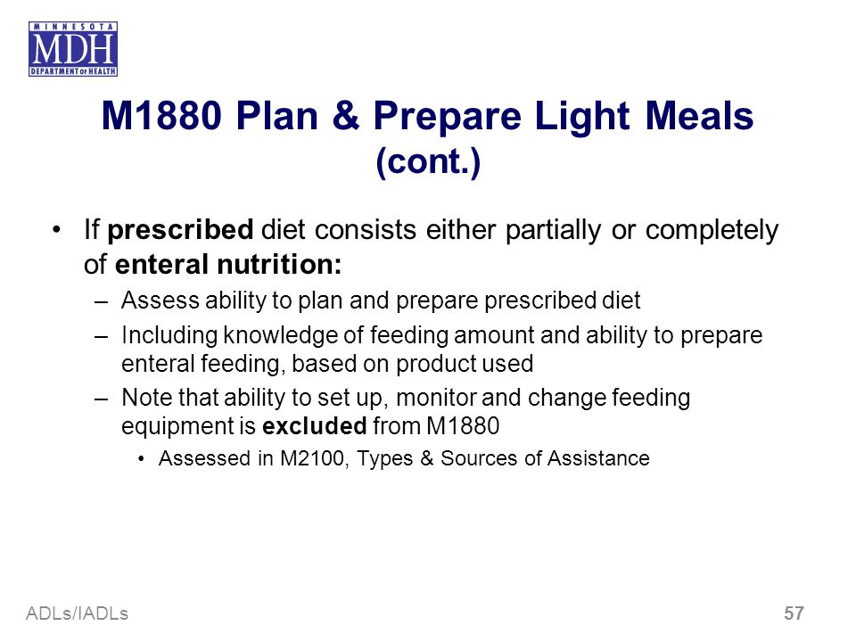 M1880 Plan & Prepare Light Meals (cont.) If prescribed diet consists either partially or completely of enteral nutrition: –Assess ability to plan and