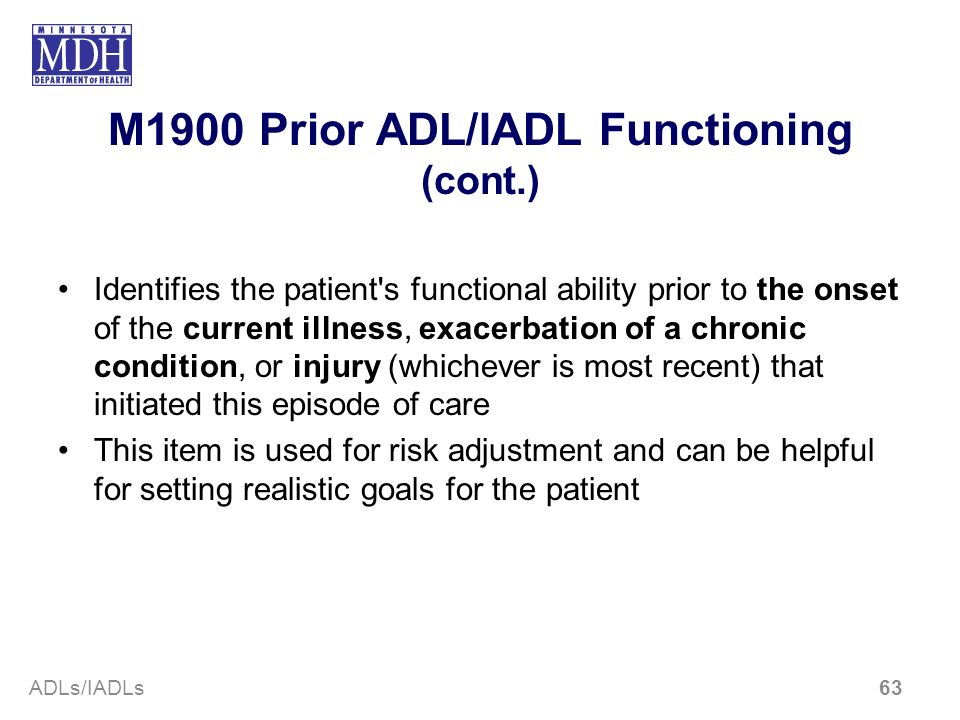 M1900 Prior ADL/IADL Functioning (cont.) Identifies the patient's functional ability prior to the onset of the current illness, exacerbation of a chro