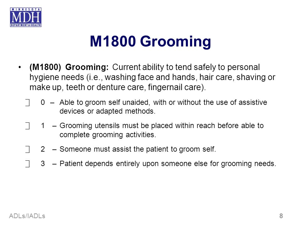 M1800 Grooming (M1800) Grooming:Current ability to tend safely to personal hygiene needs (i.e., washing face and hands, hair care, shaving or make up,