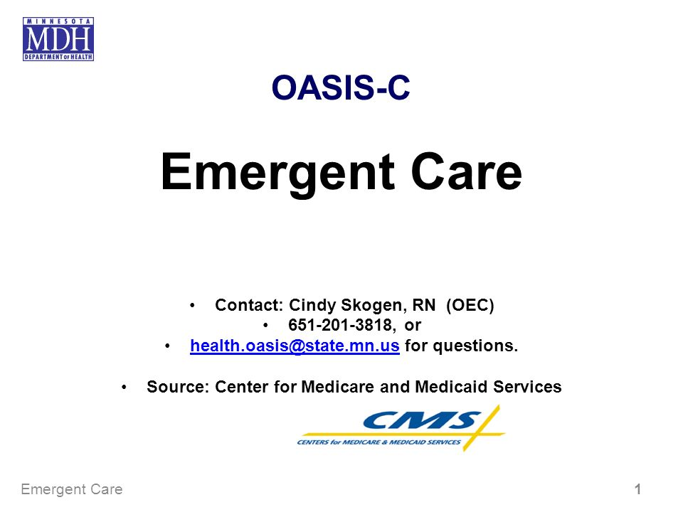 OASIS-C Emergent Care Contact: Cindy Skogen, RN (OEC) 651-201-3818, or health.oasis@state.mn.us for questions.health.oasis@state.mn.us Source: Center