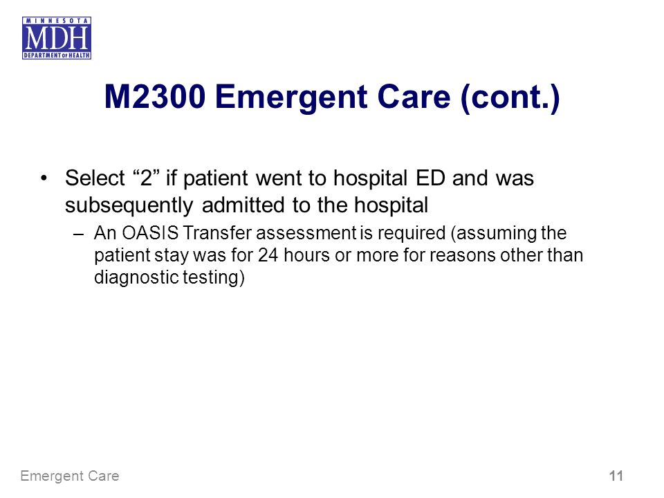 M2300 Emergent Care (cont.) Select 2 if patient went to hospital ED and was subsequently admitted to the hospital –An OASIS Transfer assessment is req