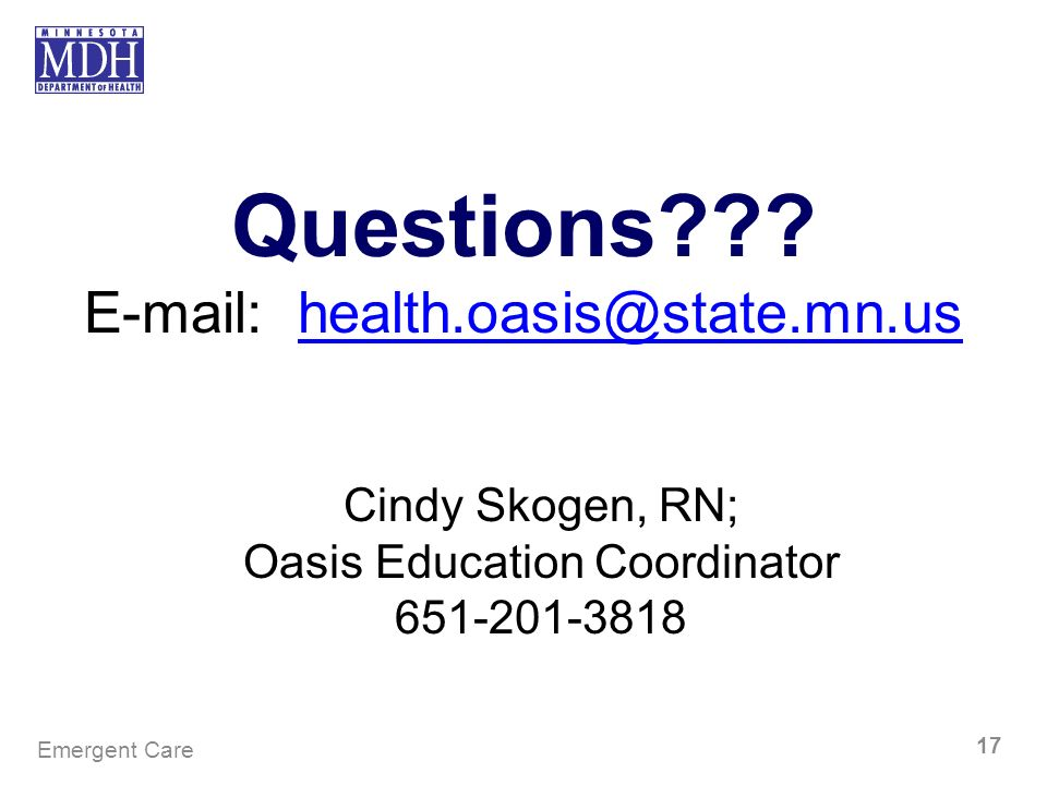 Questions??? E-mail: health.oasis@state.mn.ushealth.oasis@state.mn.us Cindy Skogen, RN; Oasis Education Coordinator 651-201-3818 Emergent Care 17