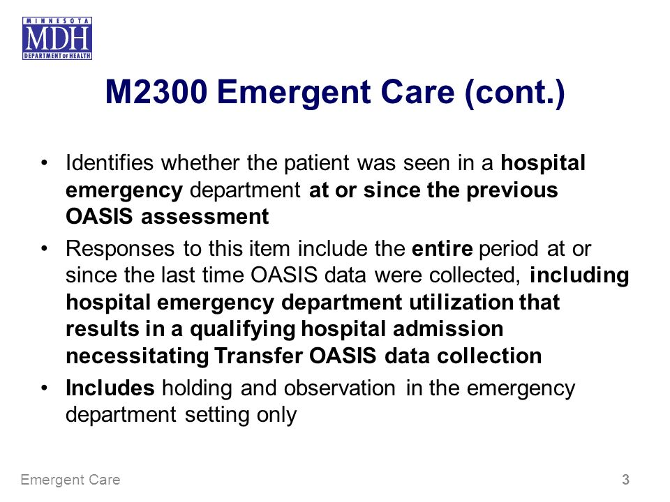 M2300 Emergent Care (cont.) Identifies whether the patient was seen in a hospital emergency department at or since the previous OASIS assessment Respo