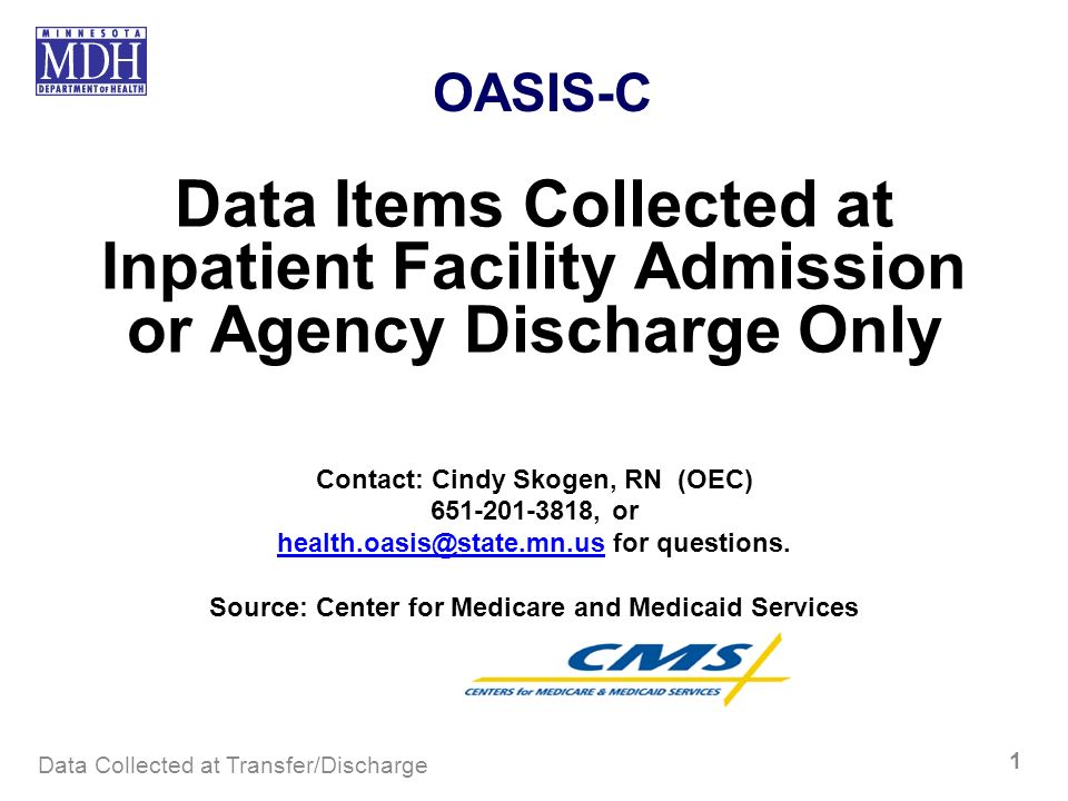 Data Collected at Transfer/Discharge 1 OASIS-C Data Items Collected at Inpatient Facility Admission or Agency Discharge Only Contact: Cindy Skogen, RN