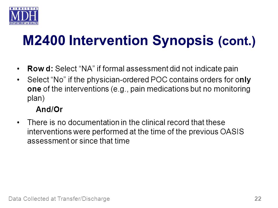 M2400 Intervention Synopsis (cont.) Row d: Select NA if formal assessment did not indicate pain Select No if the physician-ordered POC contains orders