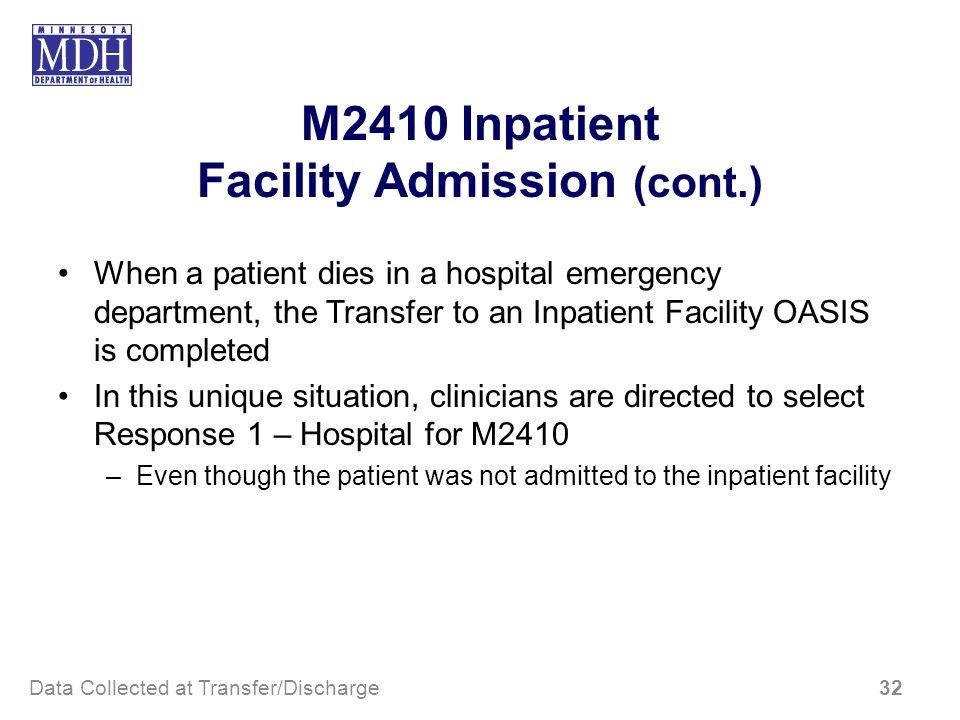 M2410 Inpatient Facility Admission (cont.) When a patient dies in a hospital emergency department, the Transfer to an Inpatient Facility OASIS is comp