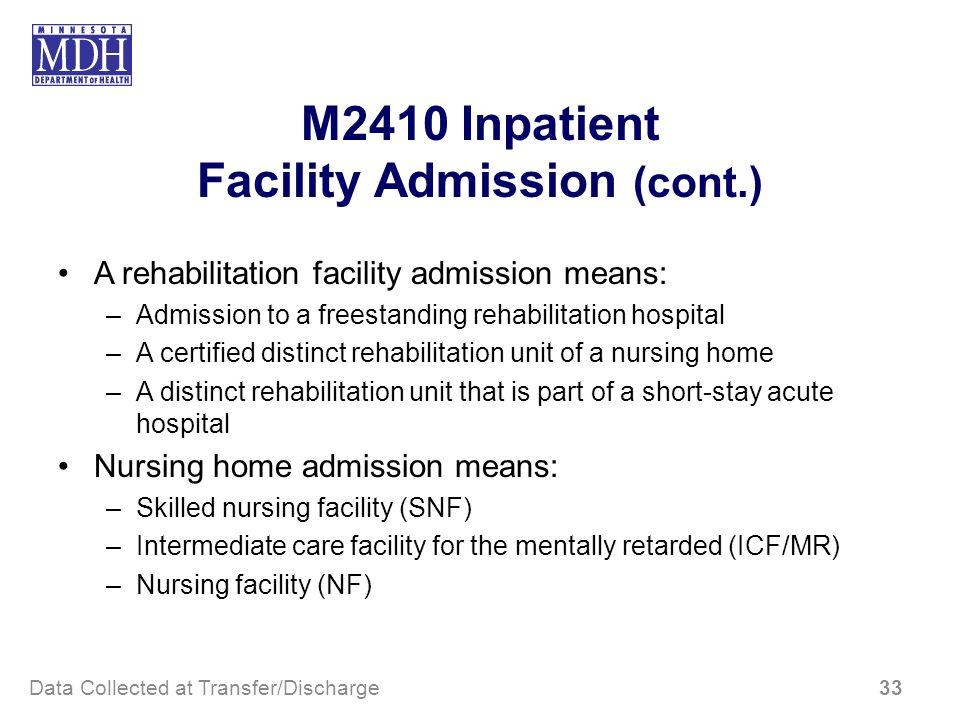 M2410 Inpatient Facility Admission (cont.) A rehabilitation facility admission means: –Admission to a freestanding rehabilitation hospital –A certifie