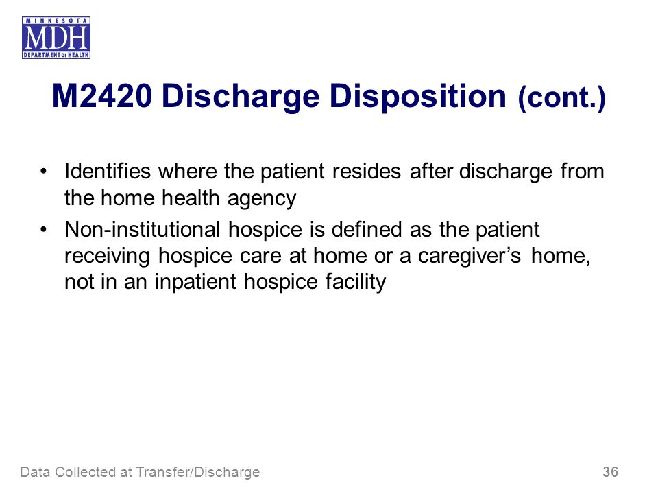 M2420 Discharge Disposition (cont.) Identifies where the patient resides after discharge from the home health agency Non-institutional hospice is defi