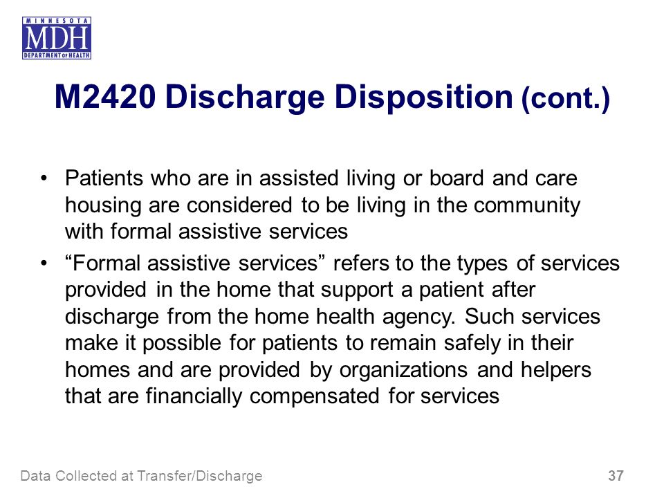 M2420 Discharge Disposition (cont.) Patients who are in assisted living or board and care housing are considered to be living in the community with fo