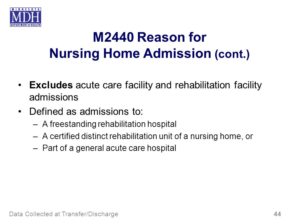 M2440 Reason for Nursing Home Admission (cont.) Excludes acute care facility and rehabilitation facility admissions Defined as admissions to: –A frees