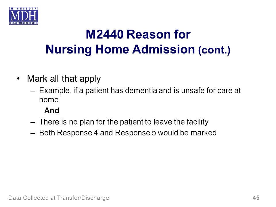 M2440 Reason for Nursing Home Admission (cont.) Mark all that apply –Example, if a patient has dementia and is unsafe for care at home And –There is n