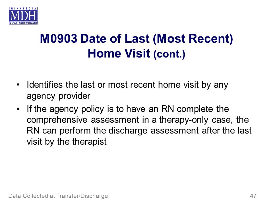 M0903 Date of Last (Most Recent) Home Visit (cont.) Identifies the last or most recent home visit by any agency provider If the agency policy is to ha