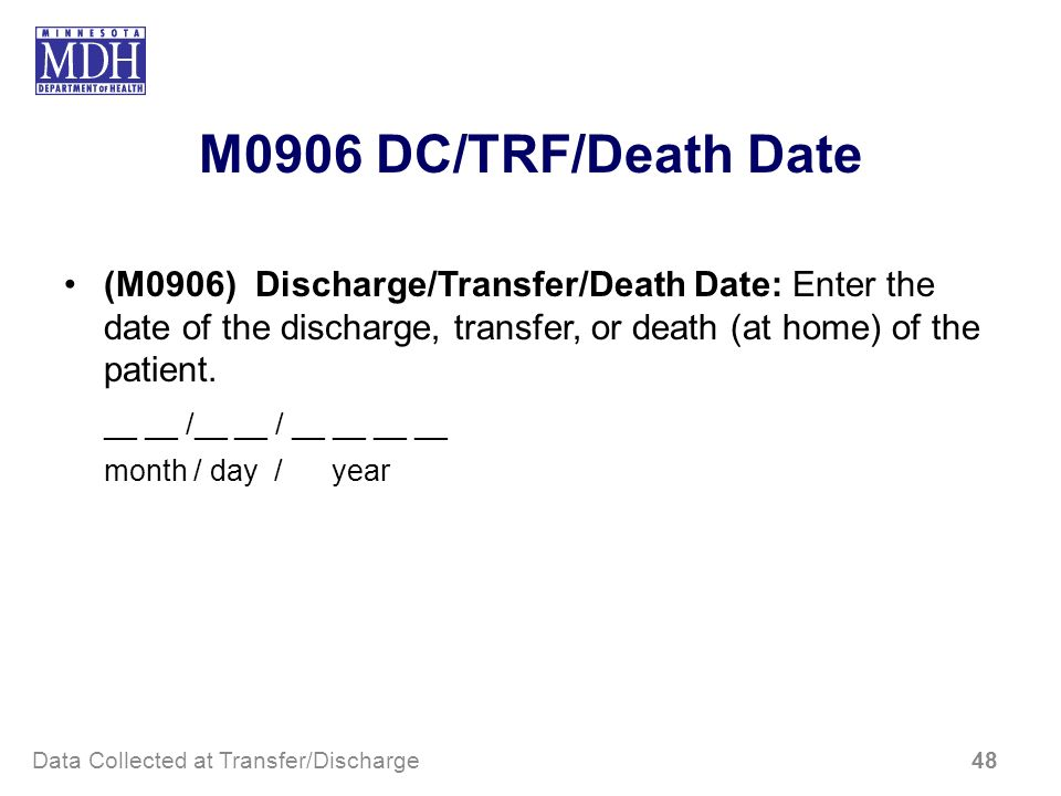 M0906 DC/TRF/Death Date (M0906) Discharge/Transfer/Death Date: Enter the date of the discharge, transfer, or death (at home) of the patient. __ __ /__