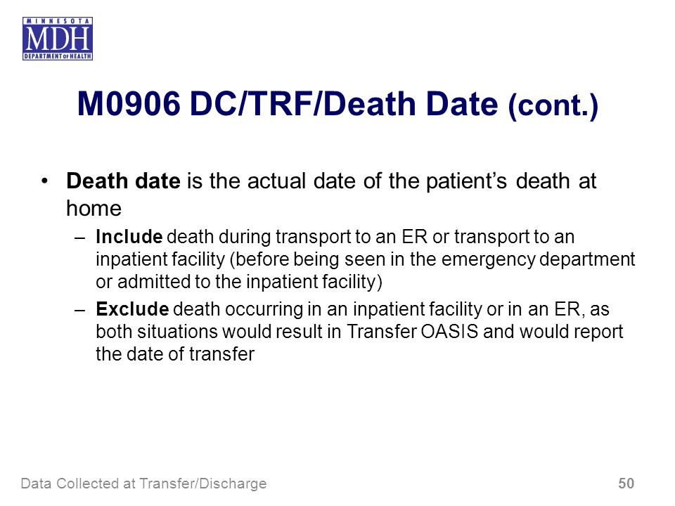M0906 DC/TRF/Death Date (cont.) Death date is the actual date of the patients death at home –Include death during transport to an ER or transport to a