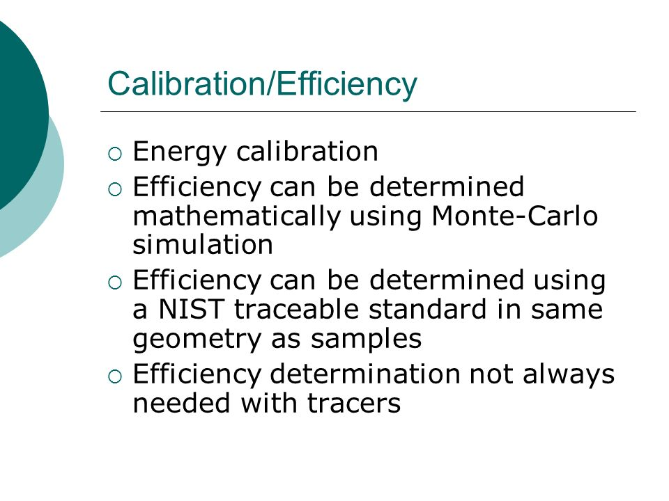 Calibration/Efficiency Energy calibration Efficiency can be determined mathematically using Monte-Carlo simulation Efficiency can be determined using